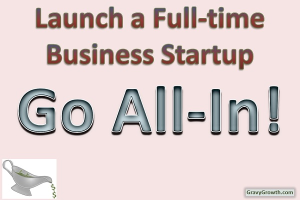 Launch a Full-Time Business Startup-Go All-In