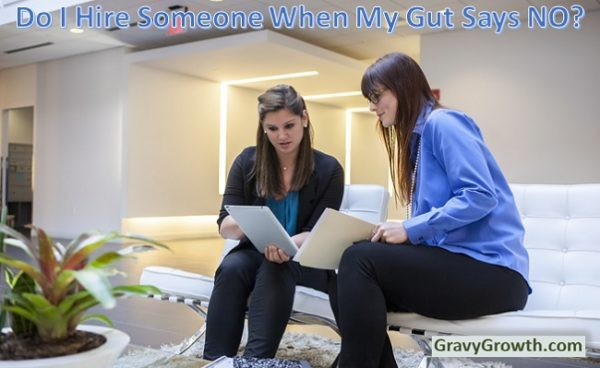 HIRING DECISIONS- Do I hire someone when my gut says NO?